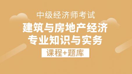 中级经济师-建筑与房地产经济 专业知识与实务(录播+题库)